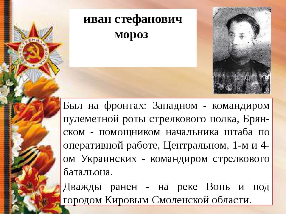 иван стефанович мороз Был на фронтах: Западном - командиром пулеметной роты с...