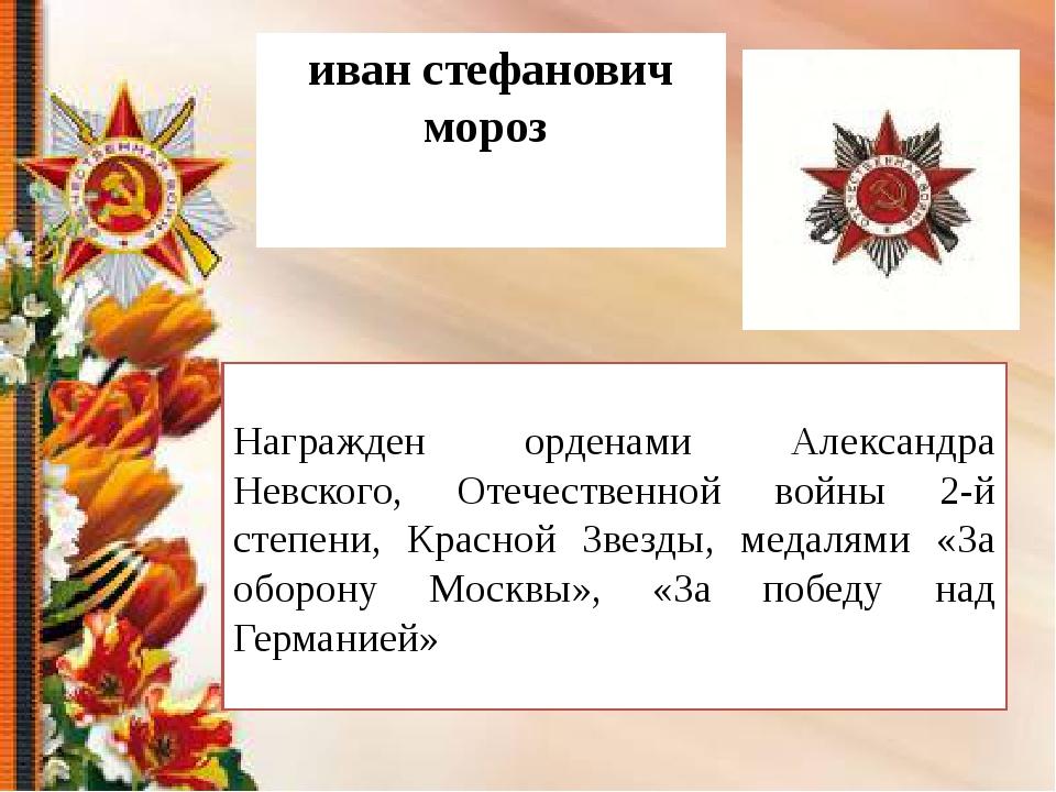 иван стефанович мороз Награжден орденами Александра Невского, Отечественной в...