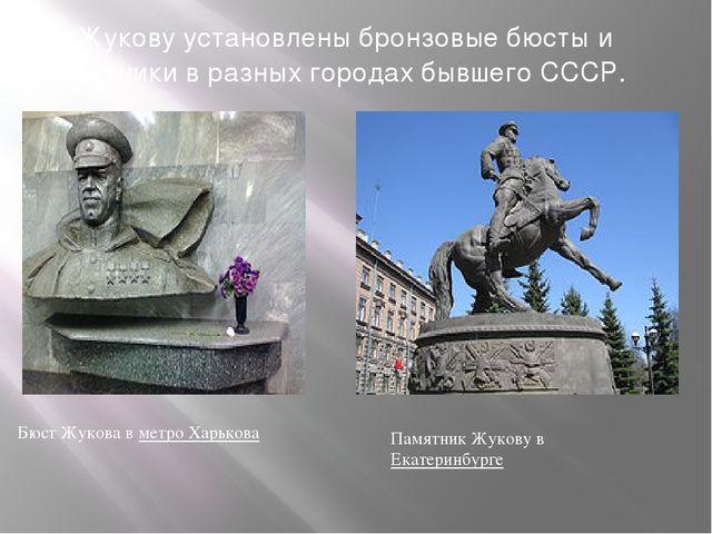 Жукову установлены бронзовые бюсты и памятники в разных городах бывшего СССР....