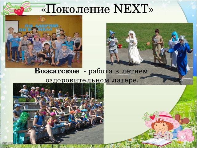 Вожатское - работа в летнем оздоровительном лагере. «Поколение NEXT»