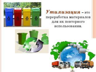 Утилизация – это переработка материалов для их повторного использования.
