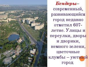 Бендеры– современный, развивающийся город недавно отметил 607-летие. Улицы и