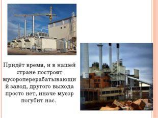 Придёт время, и в нашей стране построят мусороперерабатывающий завод, другого