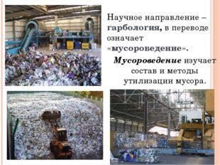 Научное направление – гарбология, в переводе означает «мусороведение». Мусоро