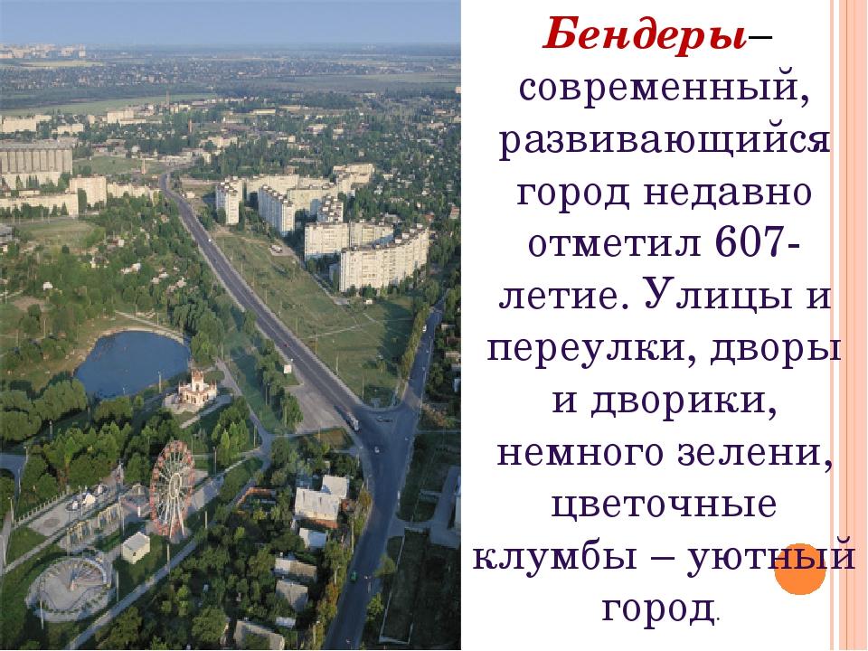 Бендеры– современный, развивающийся город недавно отметил 607-летие. Улицы и...