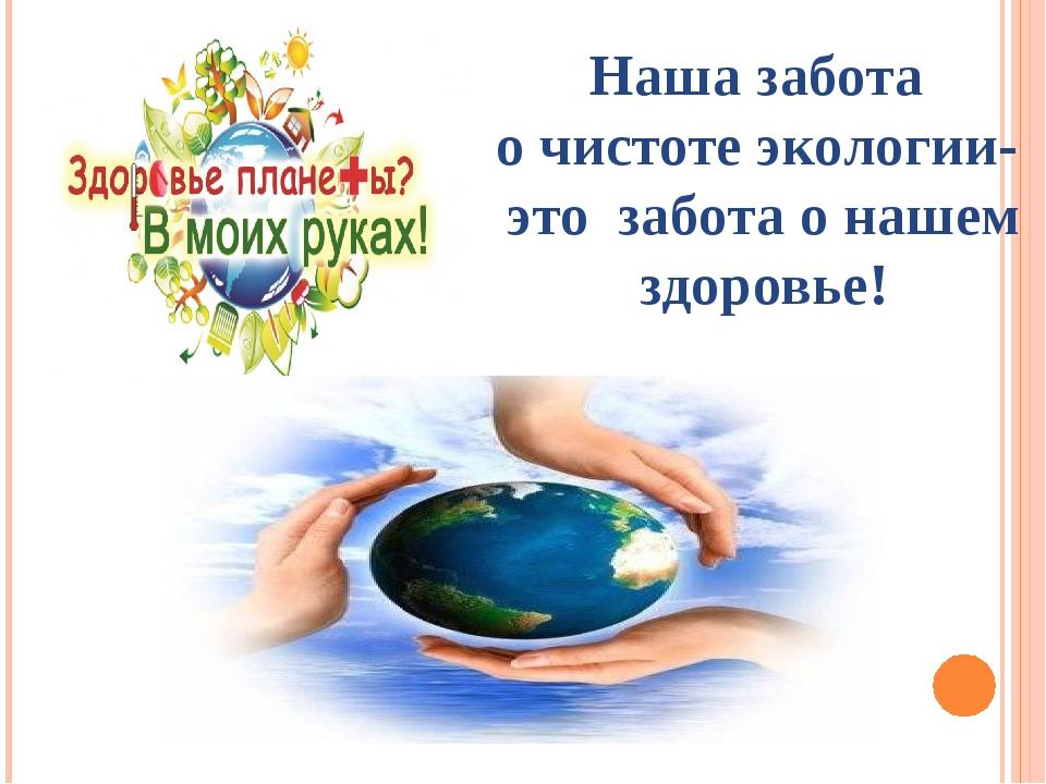 Наша забота о чистоте экологии- это забота о нашем здоровье!