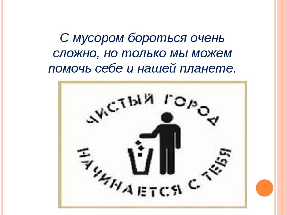 С мусором бороться очень сложно, но только мы можем помочь себе и нашей плане...