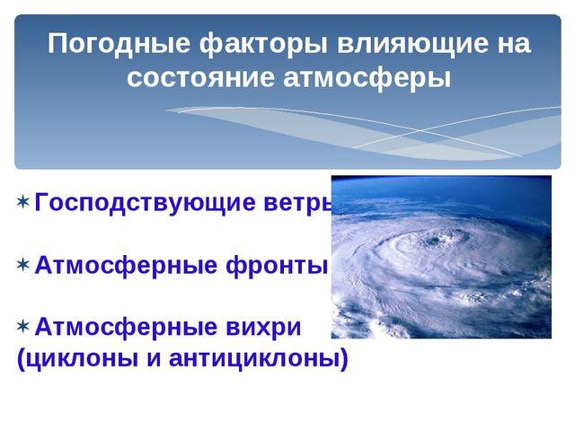 Погодные факторы влияющие на состояние атмосферы Господствующие ветры Атмосфе...