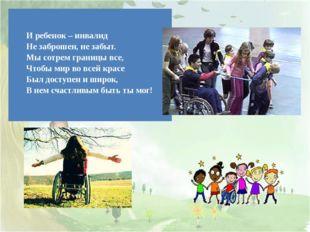 Иребенок – инвалид Не заброшен, не забыт. Мы сотрем границы все, Чтобы мир в