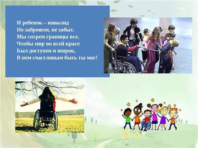 Иребенок – инвалид Не заброшен, не забыт. Мы сотрем границы все, Чтобы мир в...