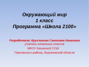 Окружающий мир 1 класс Программа «Школа 2100» Разработала: Кругликова Светлан