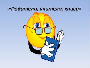«Родители, учителя, книги»