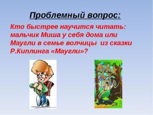 Проблемный вопрос: Кто быстрее научится читать: мальчик Миша у себя дома или