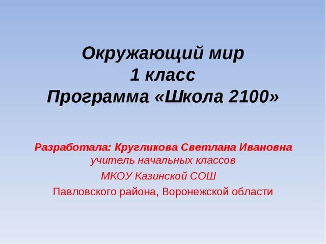 Окружающий мир 1 класс Программа «Школа 2100» Разработала: Кругликова Светлан...