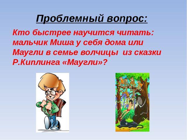 Проблемный вопрос: Кто быстрее научится читать: мальчик Миша у себя дома или...