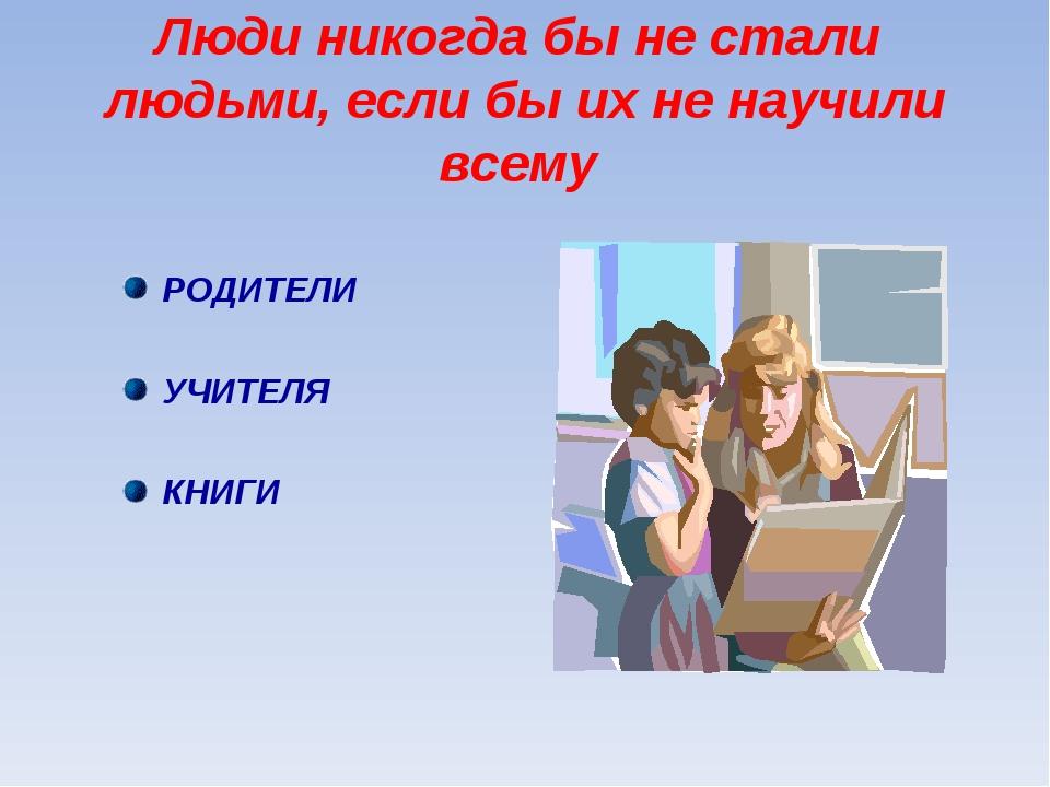 Люди никогда бы не стали людьми, если бы их не научили всему РОДИТЕЛИ УЧИТЕЛЯ...