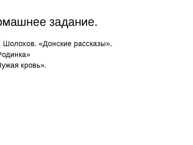 Домашнее задание. М. Шолохов. «Донские рассказы». «Родинка» «Чужая кровь».