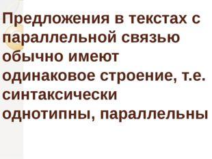 Предложения в текстах с параллельной связью обычно имеют одинаковое строение,