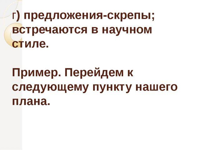г) предложения-скрепы; встречаются в научном стиле. Пример. Перейдем к следую...