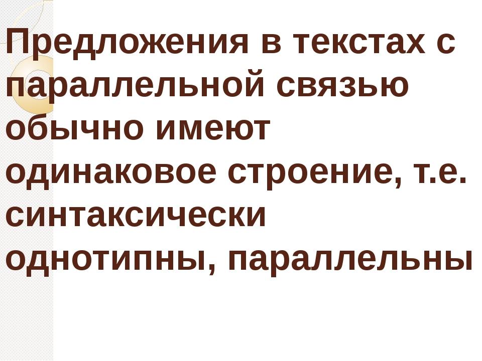 Предложения в текстах с параллельной связью обычно имеют одинаковое строение,...