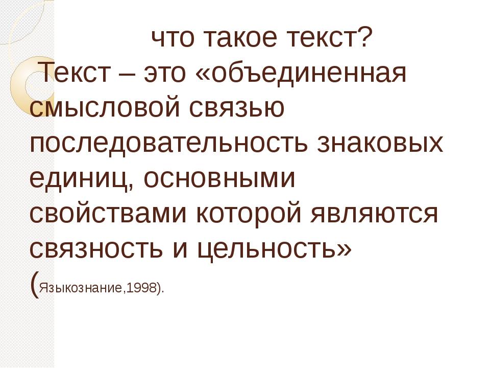 что такое текст? Текст – это «объединенная смысловой связью последовательнос...