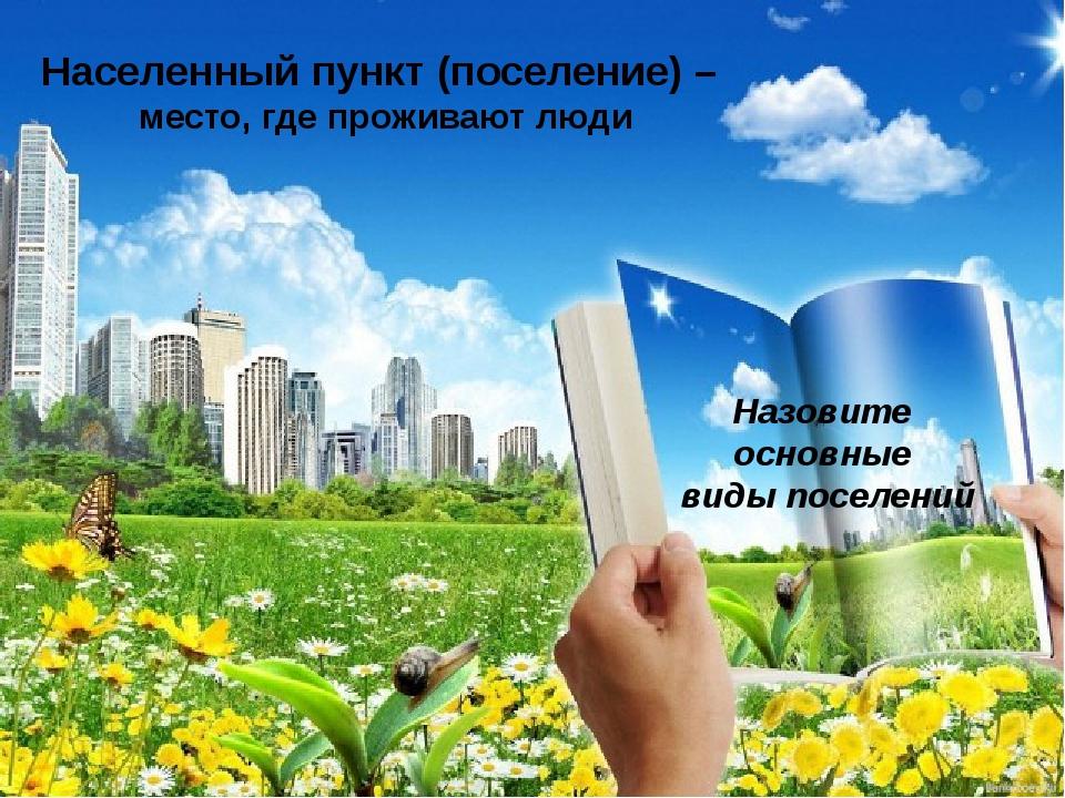 Населенный пункт (поселение) – место, где проживают люди Назовите основные ви...
