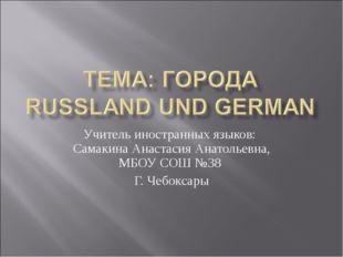 Учитель иностранных языков: Самакина Анастасия Анатольевна, МБОУ СОШ №38 Г. Ч