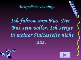 Исправьте ошибки Ich fahren zum Bus. Der Bus sein voller. Ich steigt in meine