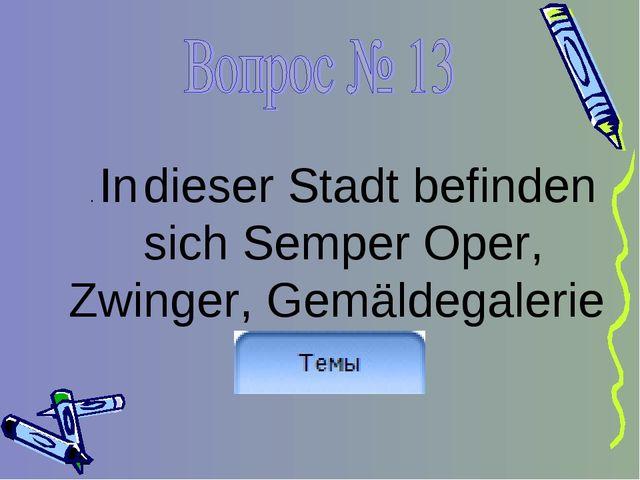 . In dieser Stadt befinden sich Semper Oper, Zwinger, Gemäldegalerie
