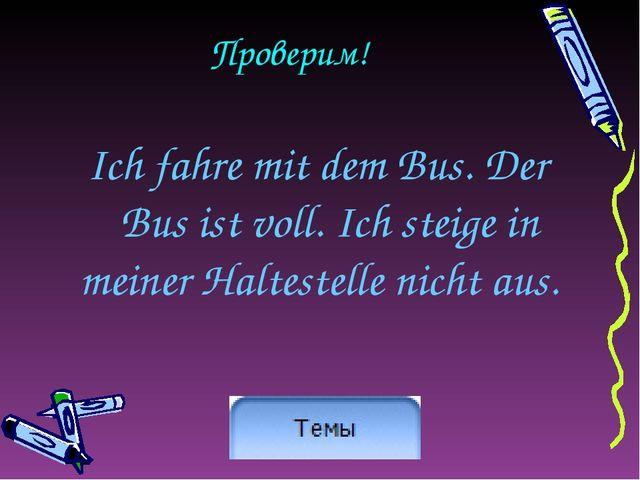 Проверим! Ich fahre mit dem Bus. Der Bus ist voll. Ich steige in meiner Halte...