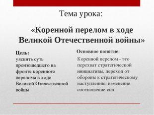 Тема урока: «Коренной перелом в ходе Великой Отечественной войны» Цель: уясни