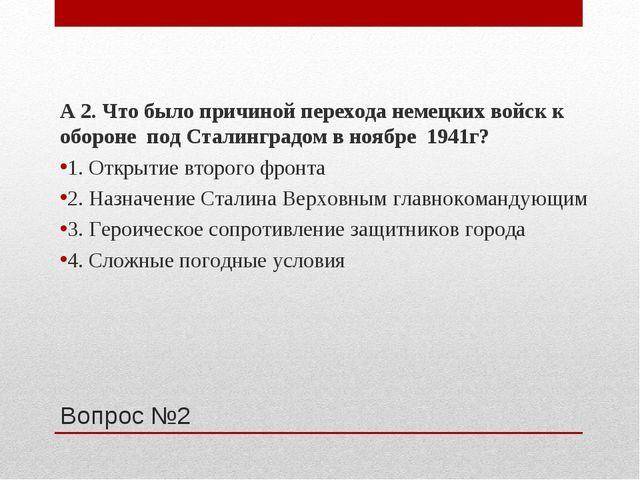 Вопрос №2 А 2. Что было причиной перехода немецких войск к обороне под Сталин...