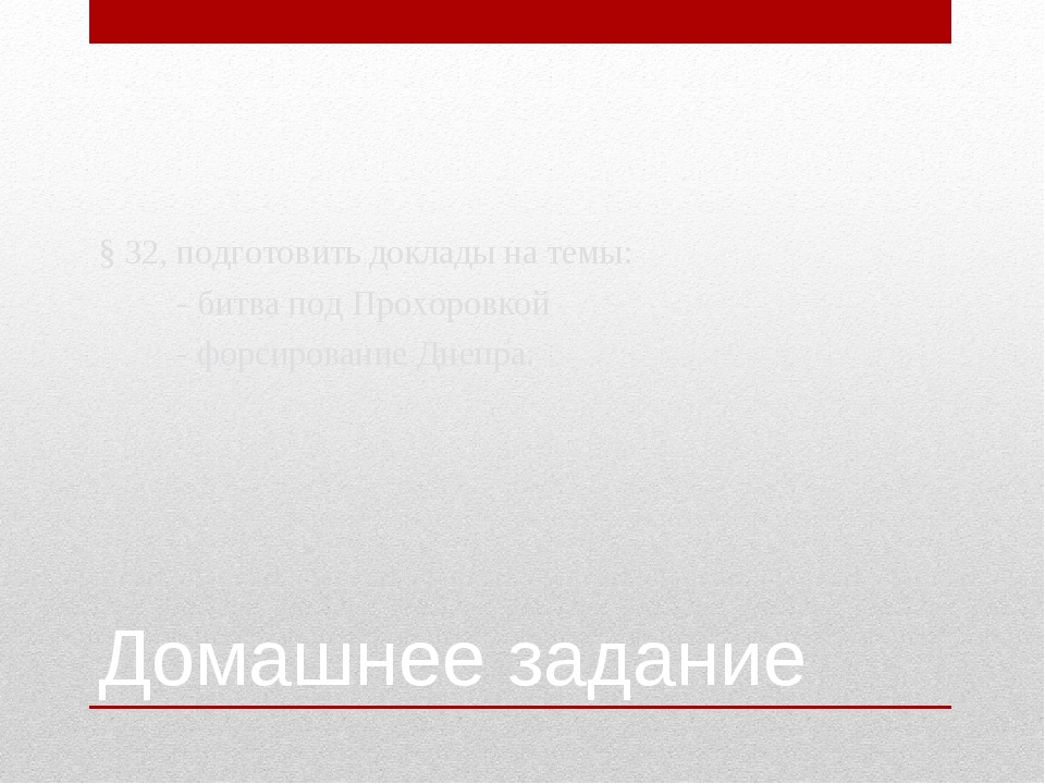 Домашнее задание § 32, подготовить доклады на темы: - битва под Прохоровкой -...