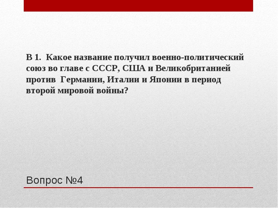 Вопрос №4 В 1. Какое название получил военно-политический союз во главе с ССС...