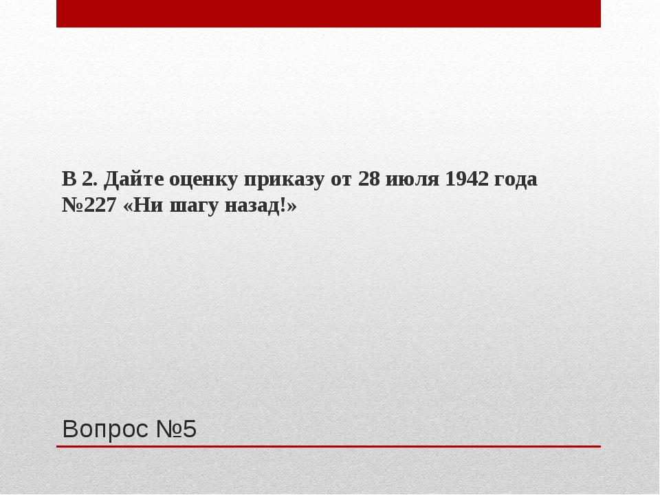 Вопрос №5 В 2. Дайте оценку приказу от 28 июля 1942 года №227 «Ни шагу назад!»