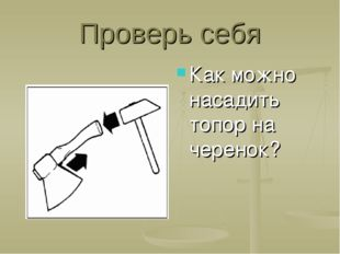 Проверь себя Как можно насадить топор на черенок?