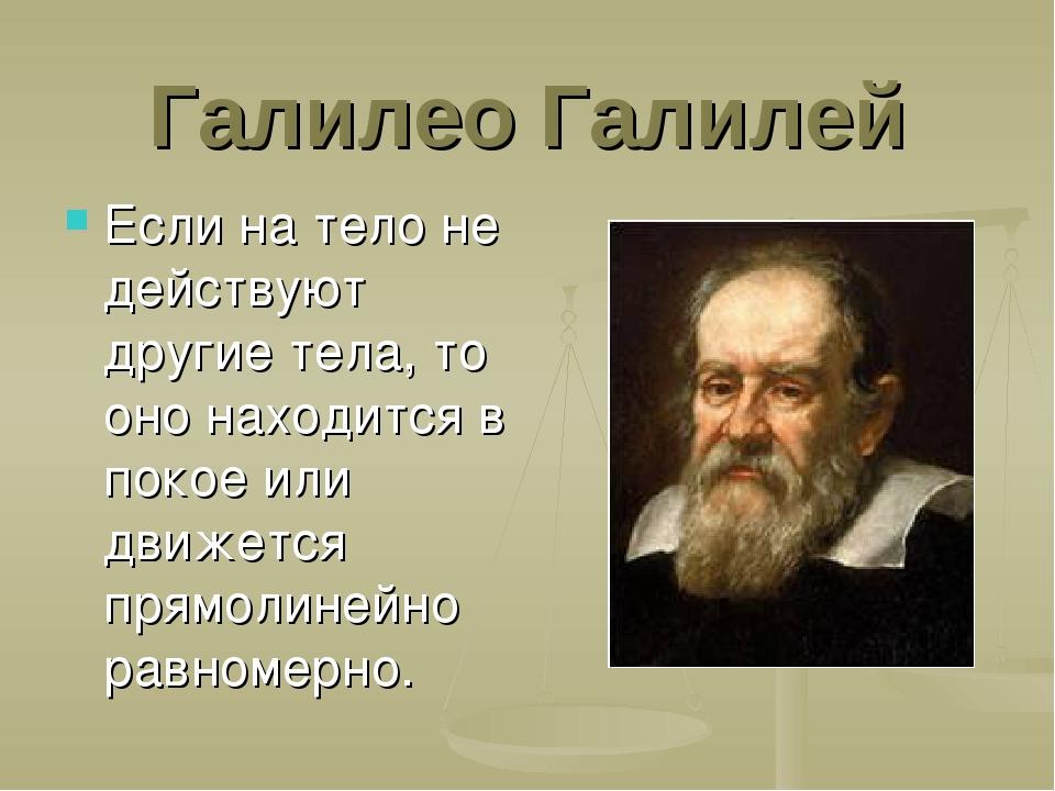 Галилео Галилей Если на тело не действуют другие тела, то оно находится в пок...