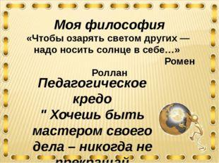 Моя философия «Чтобы озарять светом других — надо носить солнце в себе…» Роме