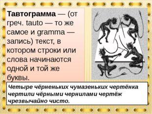 Тавтограмма — (от греч. tauto — то же самое и gramma — запись) текст, в котор