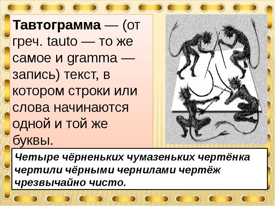 Тавтограмма — (от греч. tauto — то же самое и gramma — запись) текст, в котор...