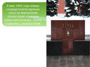 В мае 1942 года немцы сосредоточили крупные силы на Керченском полуострове и