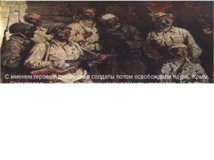 С именем героев Аджимушкая солдаты потом освобождали Керчь, Крым, Севастополь