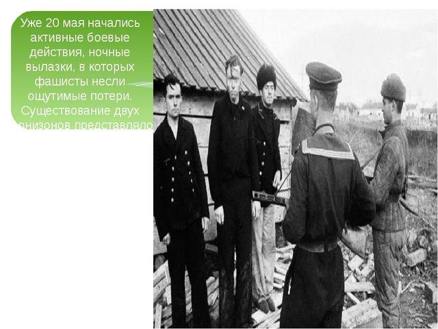 Уже 20 мая начались активные боевые действия, ночные вылазки, в которых фашис...