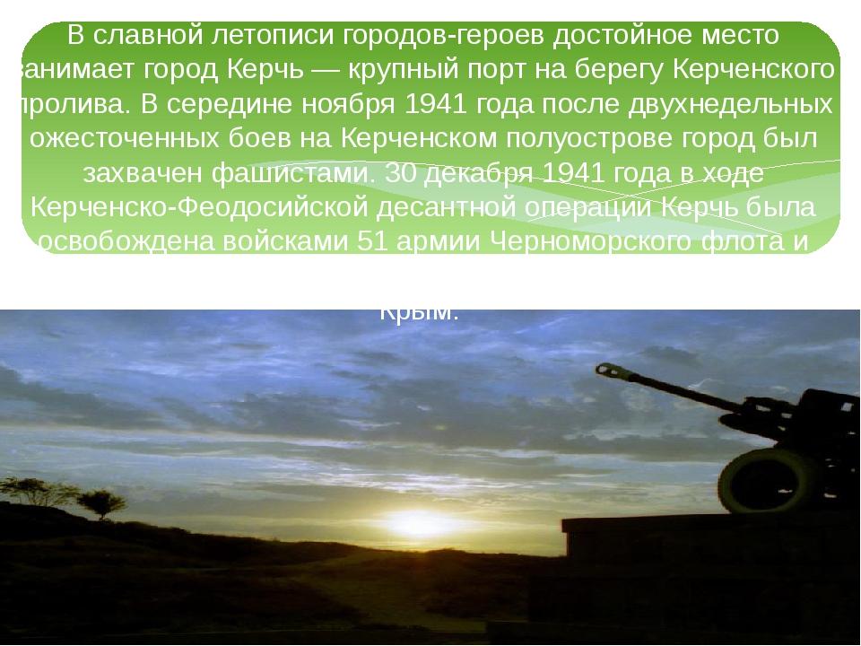 В славной летописи городов-героев достойное место занимает город Керчь — круп...