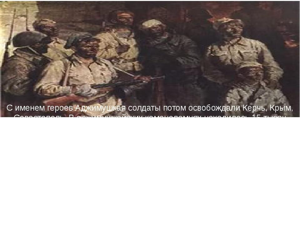 С именем героев Аджимушкая солдаты потом освобождали Керчь, Крым, Севастополь...
