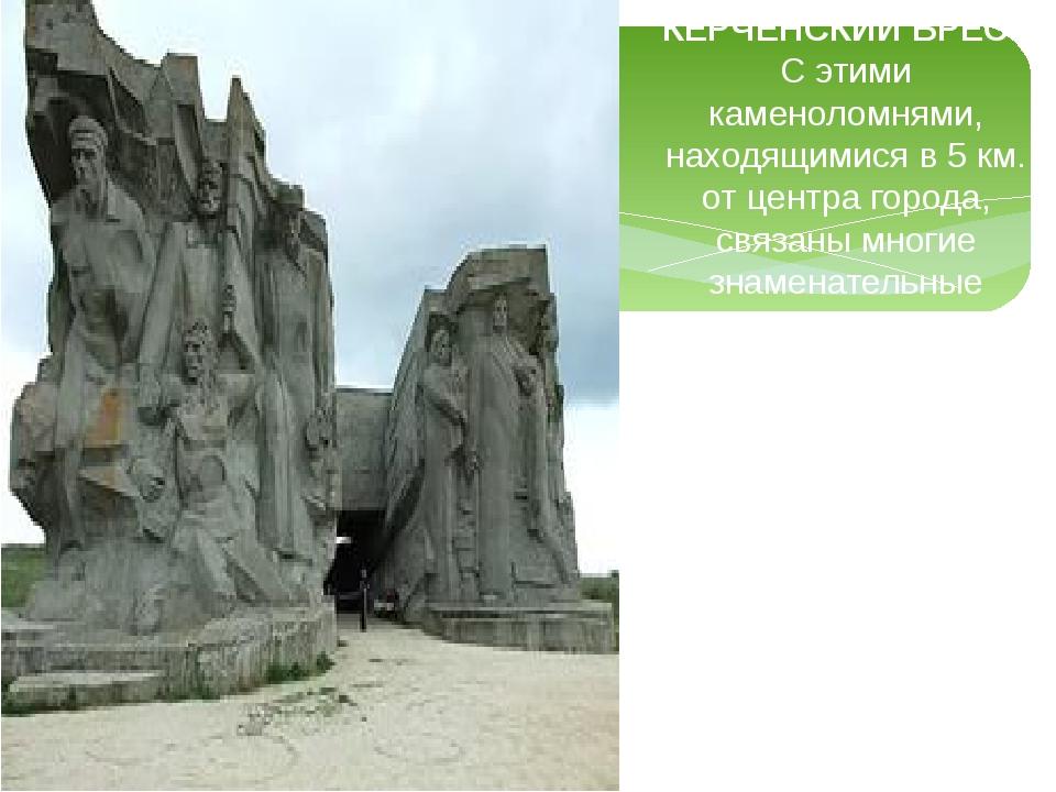 КЕРЧЕНСКИЙ БРЕСТ С этими каменоломнями, находящимися в 5 км. от центра города...