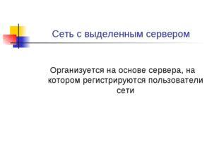 Сеть с выделенным сервером Организуется на основе сервера, на котором регистр