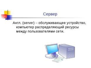 Сервер Англ. (server) – обслуживающее устройство, компьютер распределяющий ре