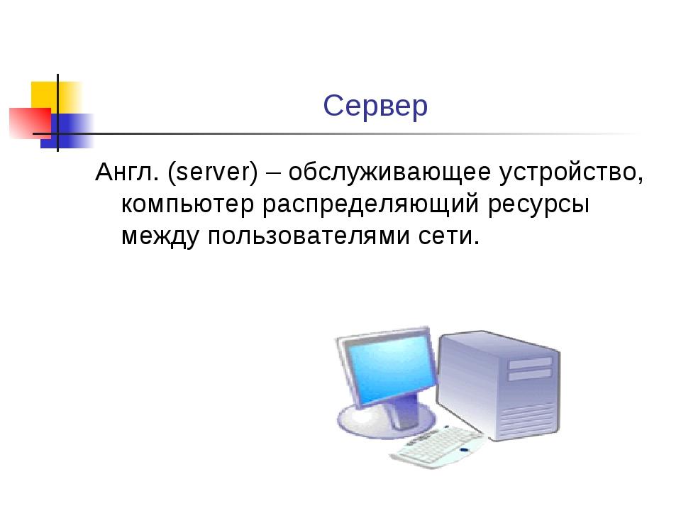 Сервер Англ. (server) – обслуживающее устройство, компьютер распределяющий ре...