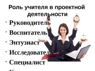 Роль учителя в проектной деятельности Руководитель Воспитатель Энтузиаст Иссл